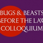 Bugs & Beasts Before the Law Colloquium