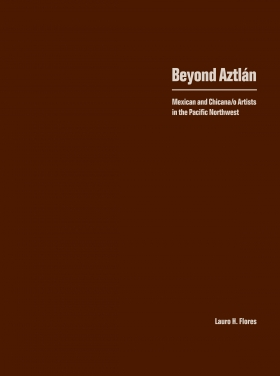 Beyond Aztlan: Mexican and Chicana/o Artists in the Pacific Northwest